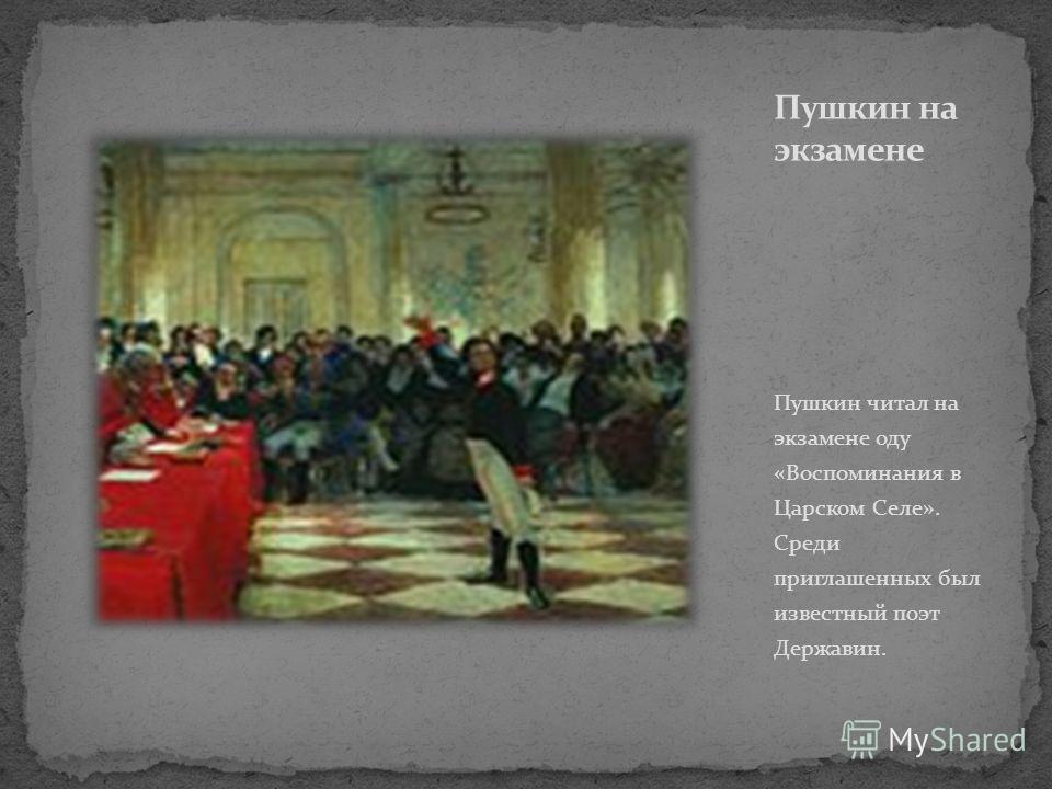 Пушкин читал на экзамене оду «Воспоминания в Царском Селе». Среди приглашенных был известный поэт Державин.