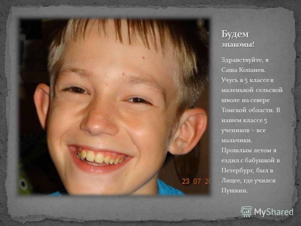 Здравствуйте, я Саша Копанев. Учусь в 5 классе в маленькой сельской школе на севере Томской области. В нашем классе 5 учеников – все мальчики. Прошлым летом я ездил с бабушкой в Петербург, был в Лицее, где учился Пушкин.