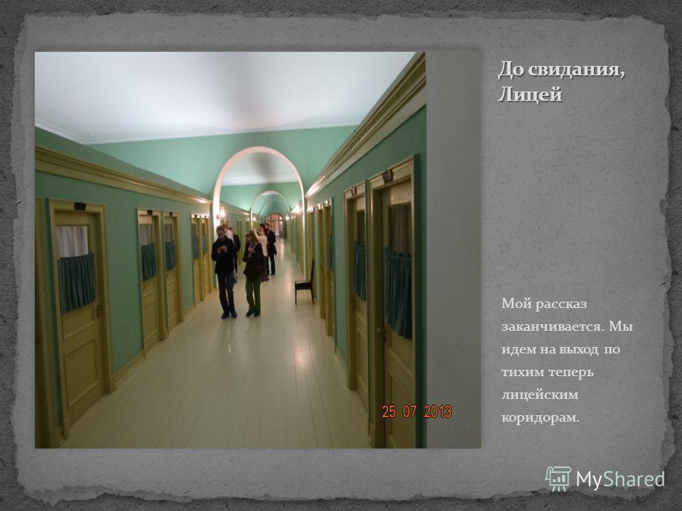 Мой рассказ заканчивается. Мы идем на выход по тихим теперь лицейским коридорам.