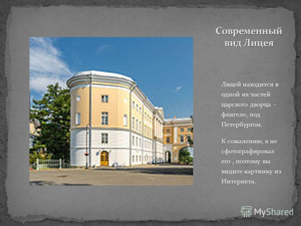 Лицей находится в одной их частей царского дворца – флигеле, под Петербургом. К сожалению, я не сфотографировал его, поэтому вы видите картинку из Интернета.