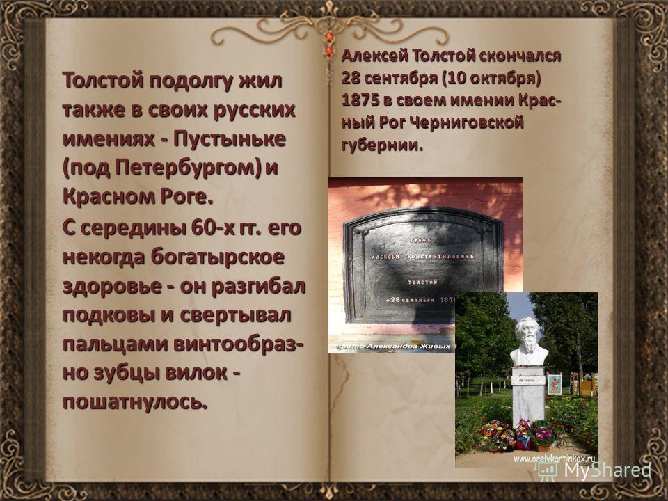Толстой подолгу жил также в своих русских имениях - Пустыньке (под Петербургом) и Красном Роге. С середины 60-х гг. его некогда богатырское здоровье - он разгибал подковы и свертывал пальцами винтообраз- но зубцы вилок - пошатнулось. Алексей Толстой