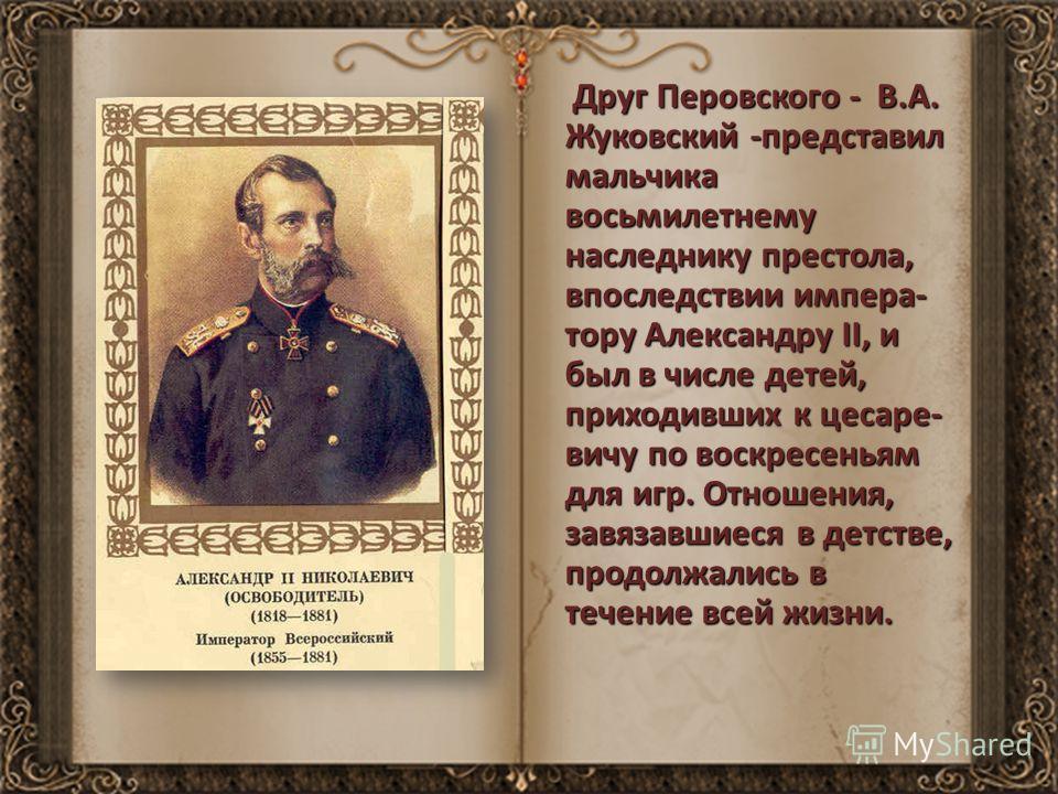 Друг Перовского - В.А. Жуковский -представил мальчика восьмилетнему наследнику престола, впоследствии импера- тору Александру II, и был в числе детей, приходивших к цесаре- вичу по воскресеньям для игр. Отношения, завязавшиеся в детстве, продолжались