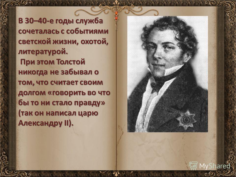 В 30–40-е годы служба сочеталась с событиями светской жизни, охотой, литературой. При этом Толстой никогда не забывал о том, что считает своим долгом «говорить во что бы то ни стало правду» (так он написал царю Александру II). При этом Толстой никогд