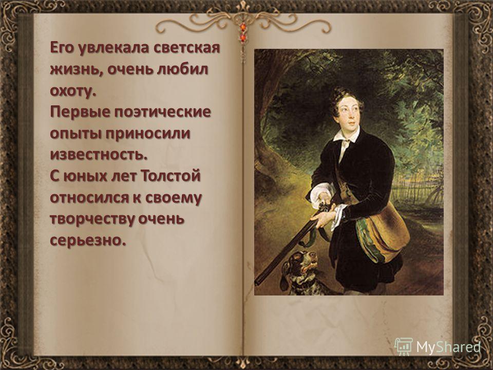 Его увлекала светская жизнь, очень любил охоту. Первые поэтические опыты приносили известность. С юных лет Толстой относился к своему творчеству очень серьезно.