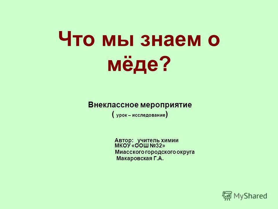 Что мы знаем о мёде? Внеклассное мероприятие ( урок – исследование ) Автор: учитель химии МКОУ «ООШ 32» Миасского городского округа Макаровская Г.А.