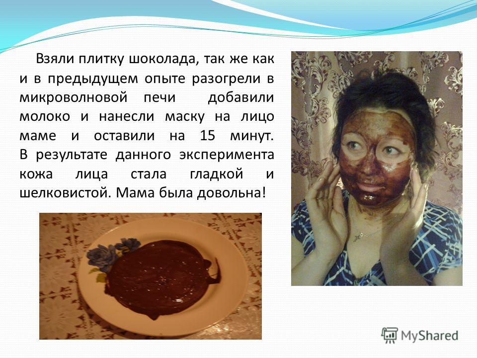 Взяли плитку шоколада, так же как и в предыдущем опыте разогрели в микроволновой печи добавили молоко и нанесли маску на лицо маме и оставили на 15 минут. В результате данного эксперимента кожа лица стала гладкой и шелковистой. Мама была довольна!