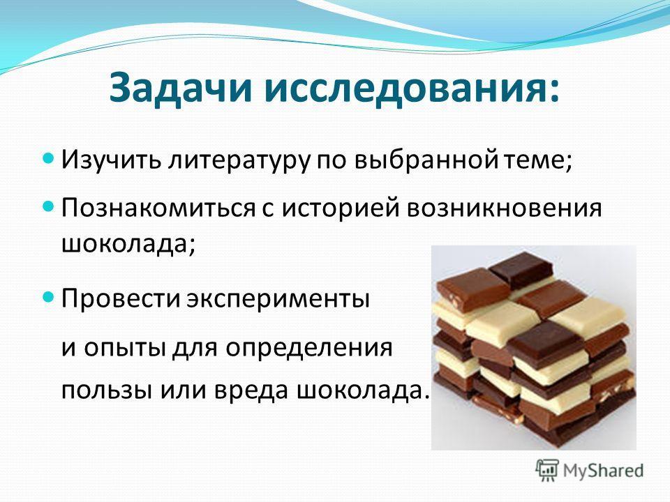 Задачи исследования: Изучить литературу по выбранной теме; Познакомиться с историей возникновения шоколада; Провести эксперименты и опыты для определения пользы или вреда шоколада.