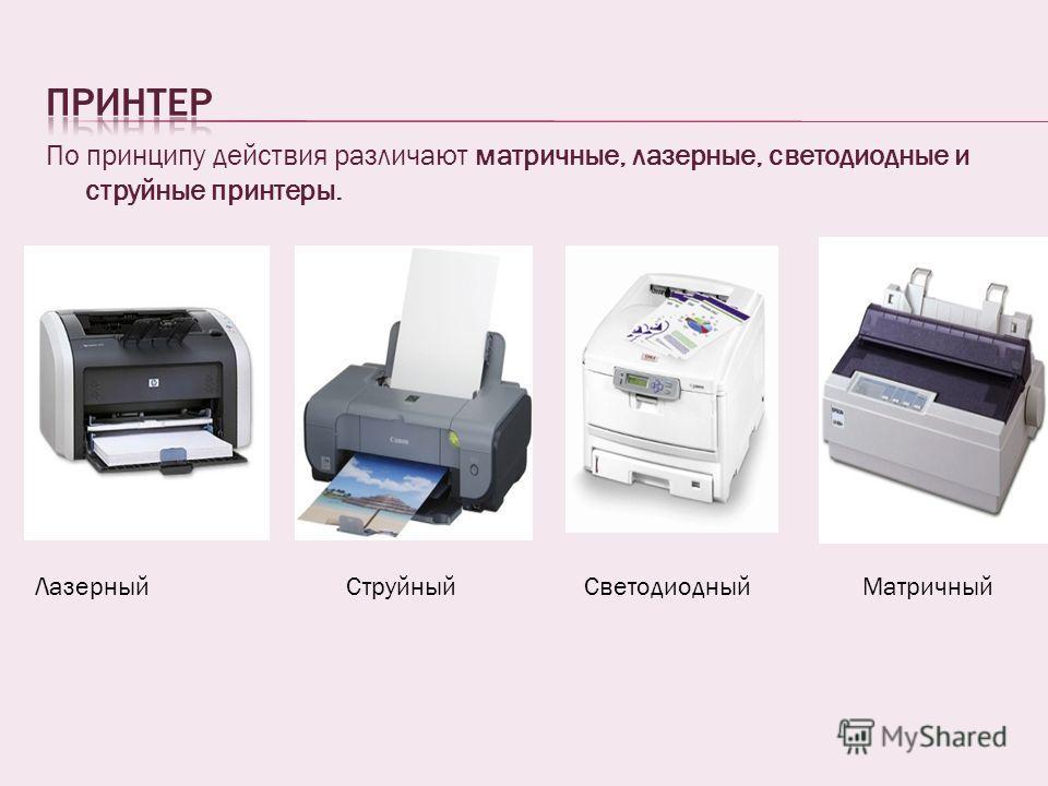 По принципу действия различают матричные, лазерные, светодиодные и струйные принтеры. ЛазерныйСтруйныйСветодиодныйМатричный