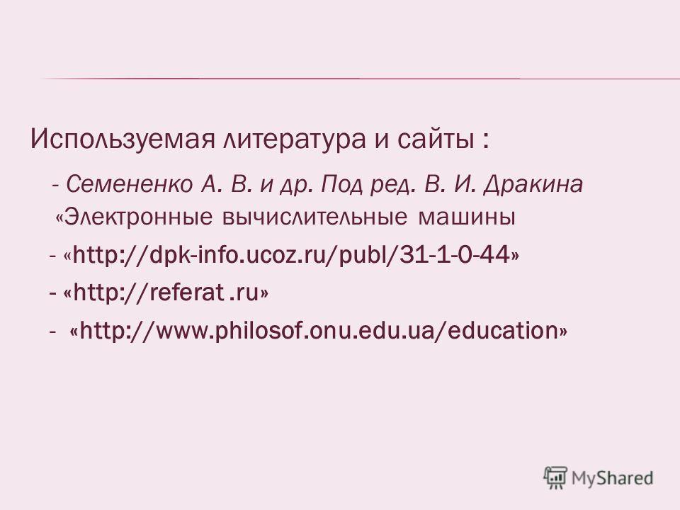 Используемая литература и сайты : - Семененко А. В. и др. Под ред. В. И. Дракина «Электронные вычислительные машины - «http://dpk-info.ucoz.ru/publ/31-1-0-44» - «http://referat.ru» - «http://www.philosof.onu.edu.ua/education»