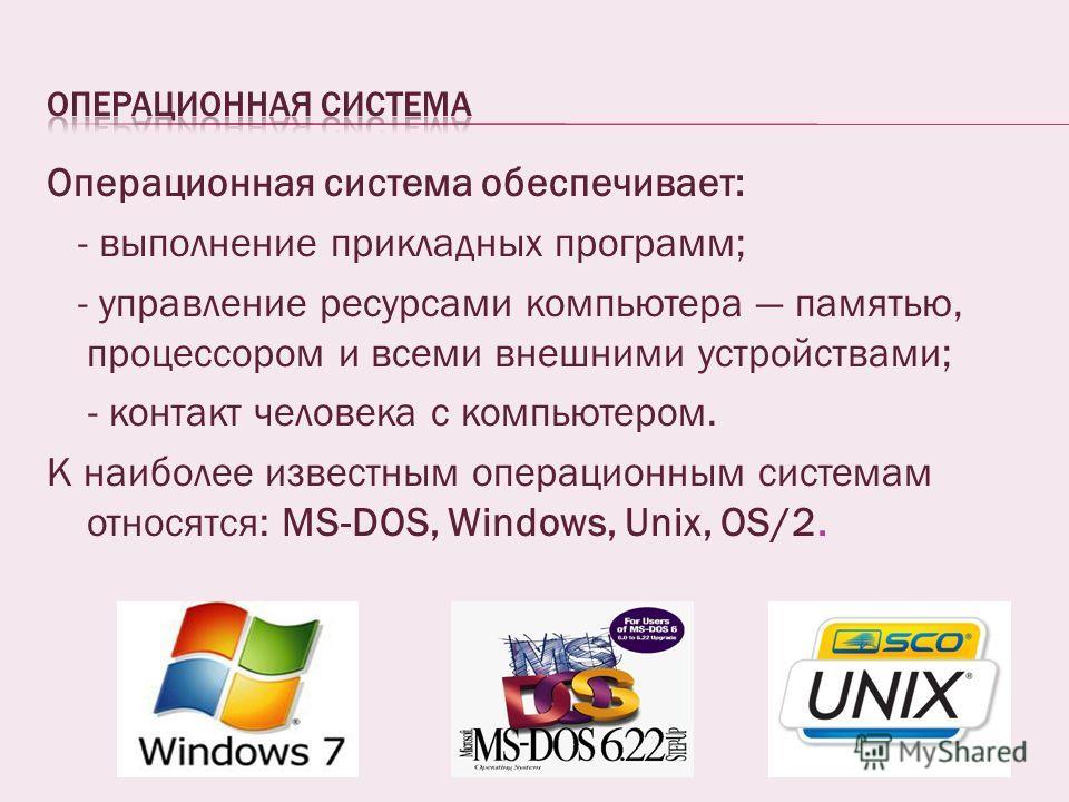 Операционная система обеспечивает: - выполнение прикладных программ; - управление ресурсами компьютера памятью, процессором и всеми внешними устройствами; - контакт человека с компьютером. К наиболее известным операционным системам относятся: MS-DOS,