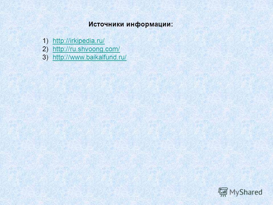 Источники информации: 1)http://irkipedia.ru/http://irkipedia.ru/ 2)http://ru.shvoong.com/http://ru.shvoong.com/ 3)http://www.baikalfund.ru/http://www.baikalfund.ru/