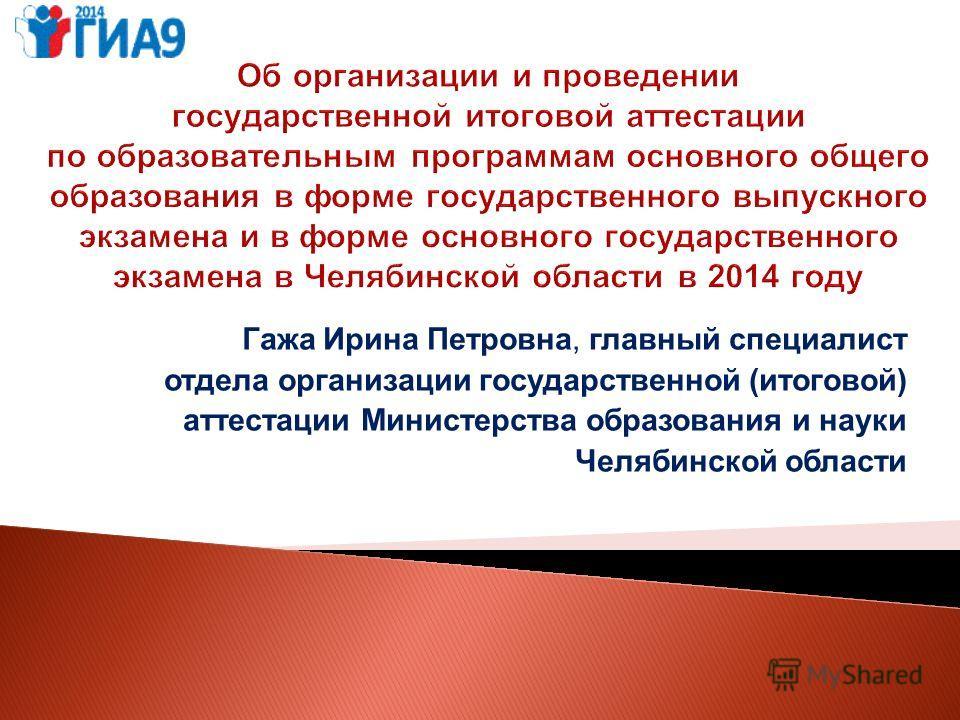 Гажа Ирина Петровна, главный специалист отдела организации государственной (итоговой) аттестации Министерства образования и науки Челябинской области
