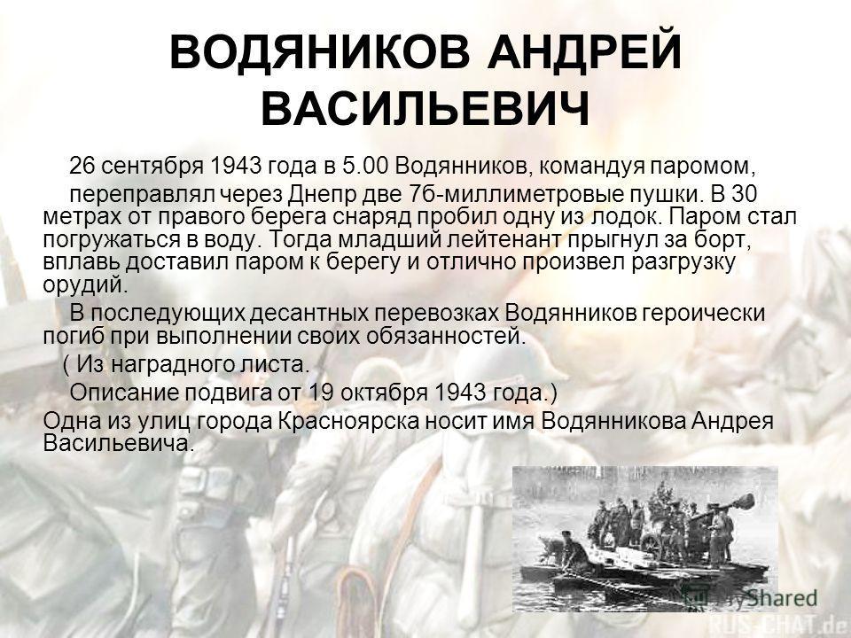 ВОДЯНИКОВ АНДРЕЙ ВАСИЛЬЕВИЧ 26 сентября 1943 года в 5.00 Водянников, командуя паромом, переправлял через Днепр две 7б-миллиметровые пушки. В 30 метрах от правого берега снаряд пробил одну из лодок. Паром стал погружаться в воду. Тогда младший лейтена
