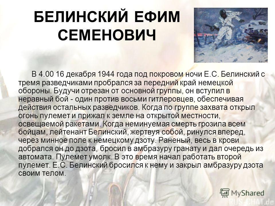 БЕЛИНСКИЙ ЕФИМ СЕМЕНОВИЧ В 4.00 16 декабря 1944 года под покровом ночи Е.С. Белинский с тремя разведчиками пробрался за передний край немецкой обороны. Будучи отрезан от основной группы, он вступил в неравный бой - один против восьми гитлеровцев, обе