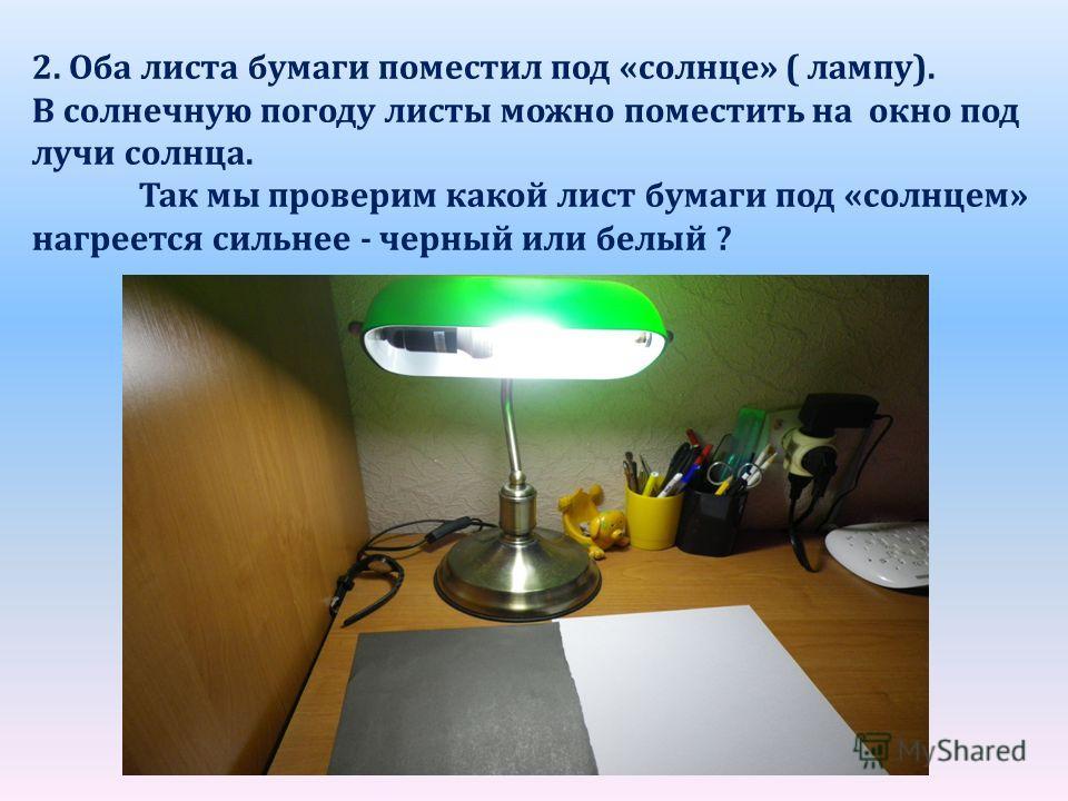 2. Оба листа бумаги поместил под «солнце» ( лампу). В солнечную погоду листы можно поместить на окно под лучи солнца. Так мы проверим какой лист бумаги под «солнцем» нагреется сильнее - черный или белый ?