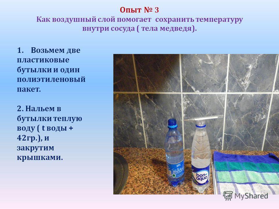 Опыт 3 Как воздушный слой помогает сохранить температуру внутри сосуда ( тела медведя). 1.Возьмем две пластиковые бутылки и один полиэтиленовый пакет. 2. Нальем в бутылки теплую воду ( t воды + 42гр.), и закрутим крышками.