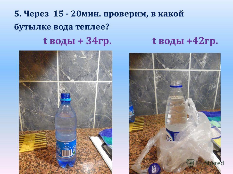 5. Через 15 - 20мин. проверим, в какой бутылке вода теплее? t воды + 34гр. t воды +42гр.