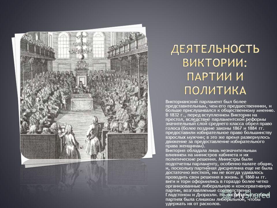 Викторианский парламент был более представительным, чем его предшественники, и больше прислушивался к общественному мнению. В 1832 г., перед вступлением Виктории на престол, вследствие парламентской реформы значительный слой среднего класса обрел пра