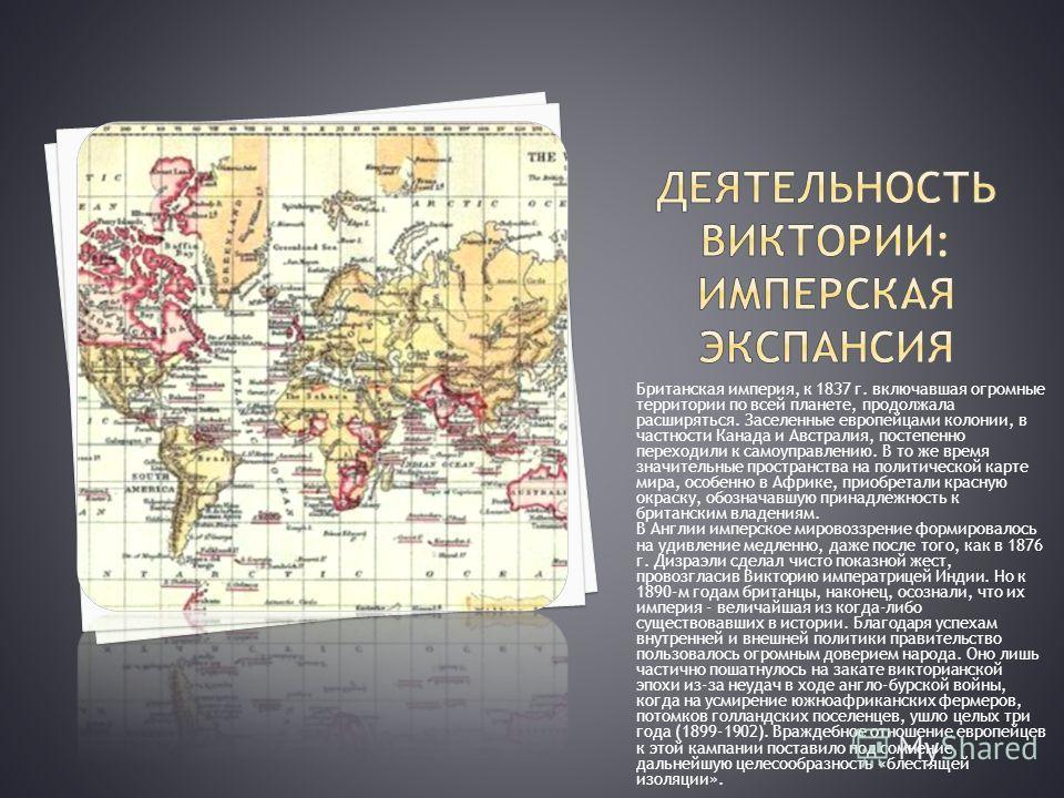 Британская империя, к 1837 г. включавшая огромные территории по всей планете, продолжала расширяться. Заселенные европейцами колонии, в частности Канада и Австралия, постепенно переходили к самоуправлению. В то же время значительные пространства на п