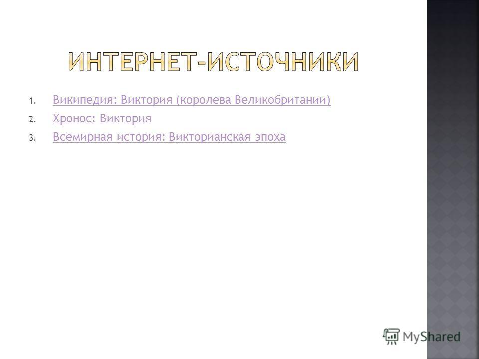 1. Википедия: Виктория (королева Великобритании) Википедия: Виктория (королева Великобритании) 2. Хронос: Виктория Хронос: Виктория 3. Всемирная история: Викторианская эпоха Всемирная история: Викторианская эпоха