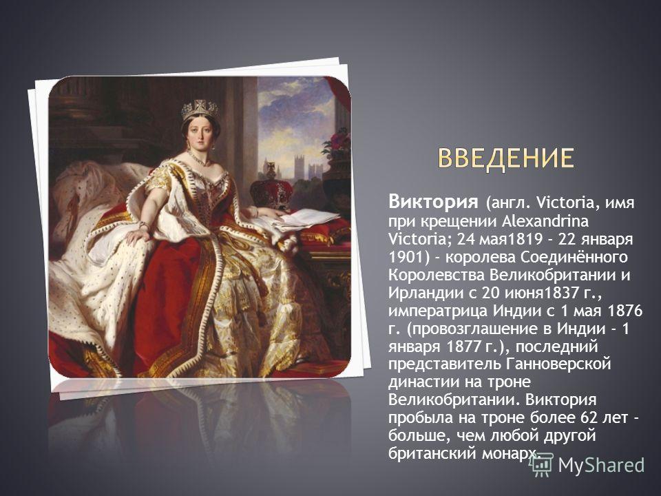 Виктория (англ. Victoria, имя при крещении Alexandrina Victoria; 24 мая1819 - 22 января 1901) - королева Соединённого Королевства Великобритании и Ирландии с 20 июня1837 г., императрица Индии с 1 мая 1876 г. (провозглашение в Индии - 1 января 1877 г.