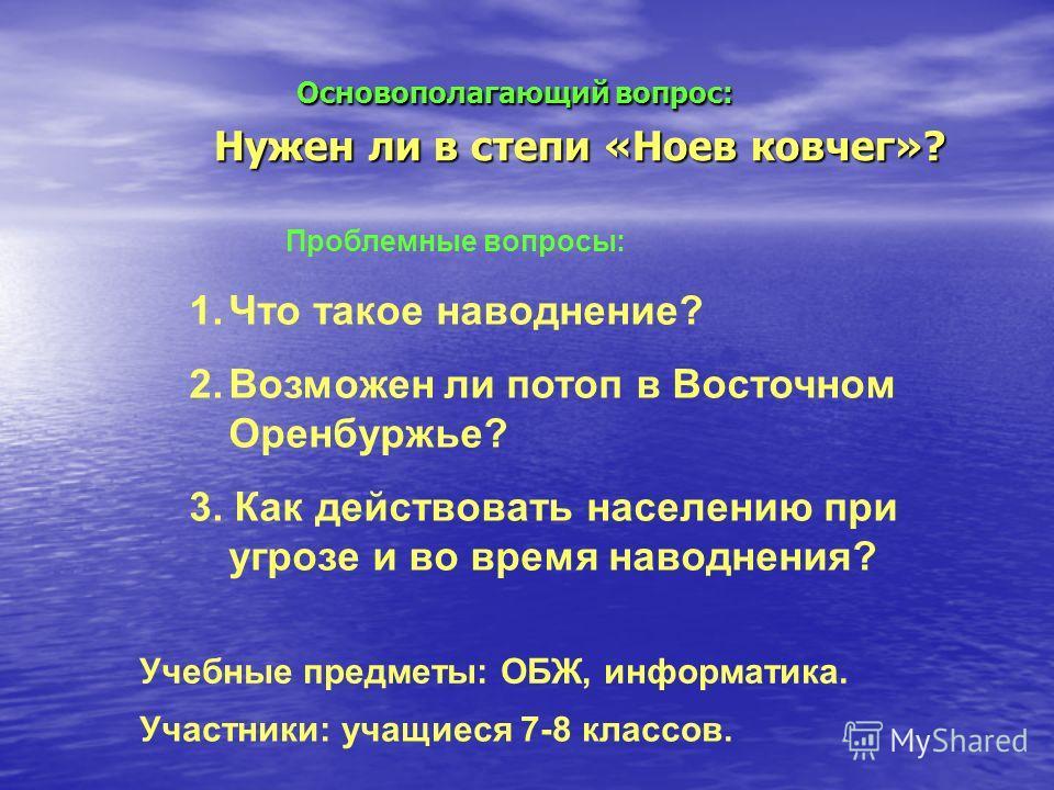Основополагающий вопрос: Нужен ли в степи «Ноев ковчег»? Основополагающий вопрос: Нужен ли в степи «Ноев ковчег»? Проблемные вопросы: 1.Что такое наводнение? 2.Возможен ли потоп в Восточном Оренбуржье? 3. Как действовать населению при угрозе и во вре