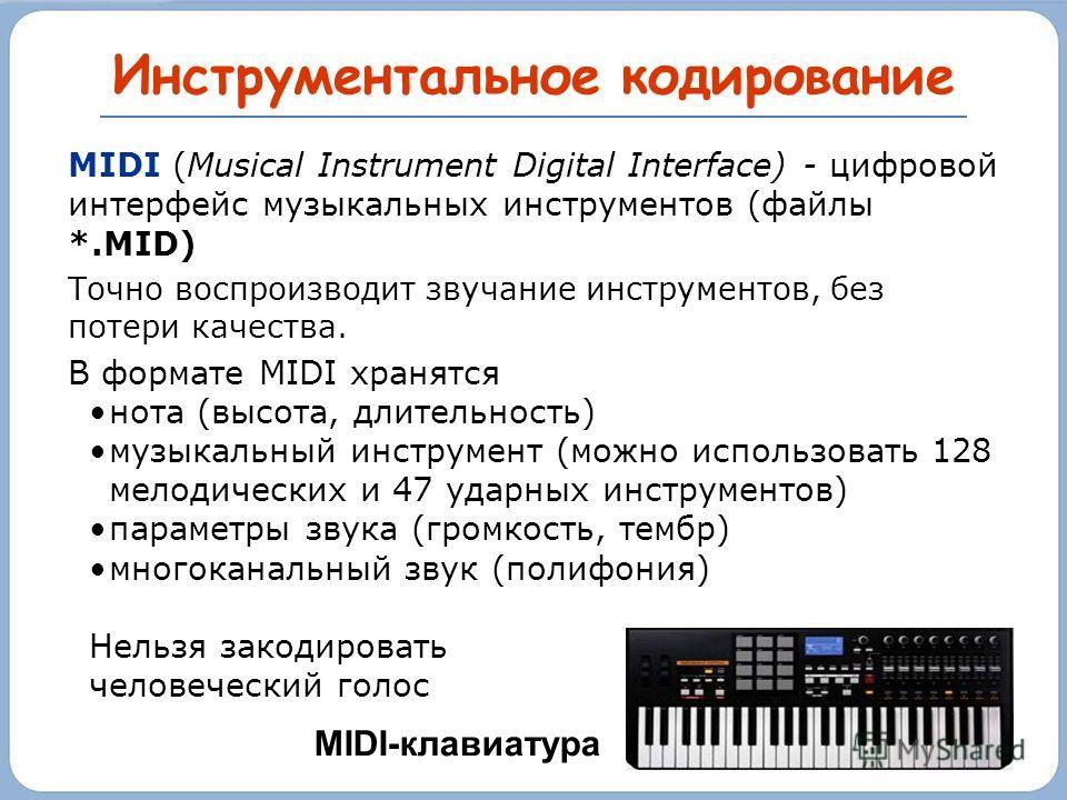 Инструментальное кодирование MIDI (Musical Instrument Digital Interface) - цифровой интерфейс музыкальных инструментов (файлы *.MID) Точно воспроизводит звучание инструментов, без потери качества. В формате MIDI хранятся нота (высота, длительность) м