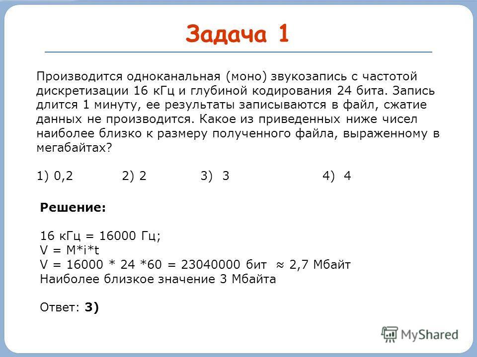 Задача 1 Производится одноканальная (моно) звукозапись с частотой дискретизации 16 кГц и глубиной кодирования 24 бита. Запись длится 1 минуту, ее результаты записываются в файл, сжатие данных не производится. Какое из приведенных ниже чисел наиболее