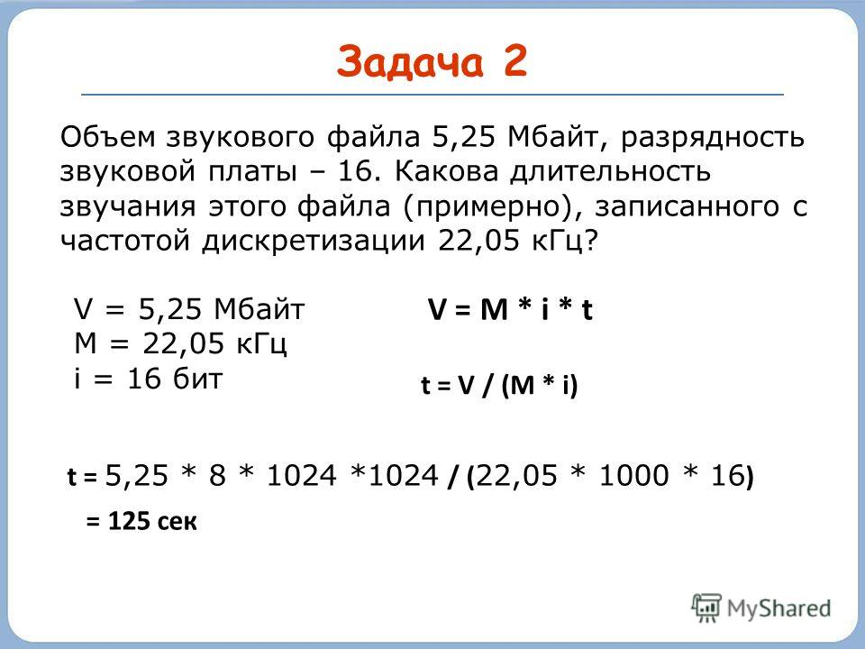 Задача 2 Объем звукового файла 5,25 Мбайт, разрядность звуковой платы – 16. Какова длительность звучания этого файла (примерно), записанного с частотой дискретизации 22,05 кГц? V = M * i * t t = 5,25 * 8 * 1024 *1024 / ( 22,05 * 1000 * 16 ) = 125 сек