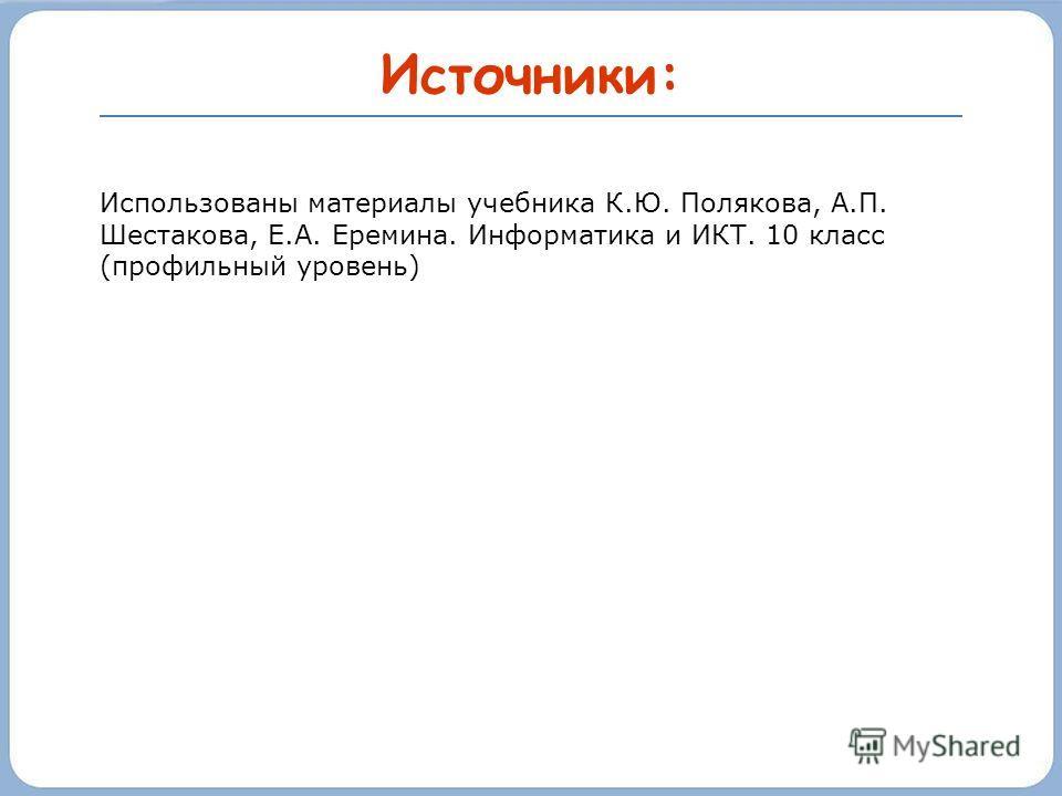 Источники: Использованы материалы учебника К.Ю. Полякова, А.П. Шестакова, Е.А. Еремина. Информатика и ИКТ. 10 класс (профильный уровень)