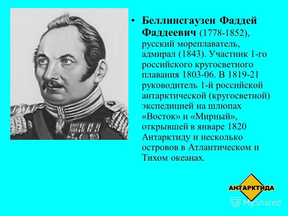 Беллинсгаузен Фаддей Фаддеевич (1778-1852), русский мореплаватель, адмирал (1843). Участник 1-го российского кругосветного плавания 1803-06. В 1819-21 руководитель 1-й российской антарктической (кругосветной) экспедицией на шлюпах «Восток» и «Мирный»