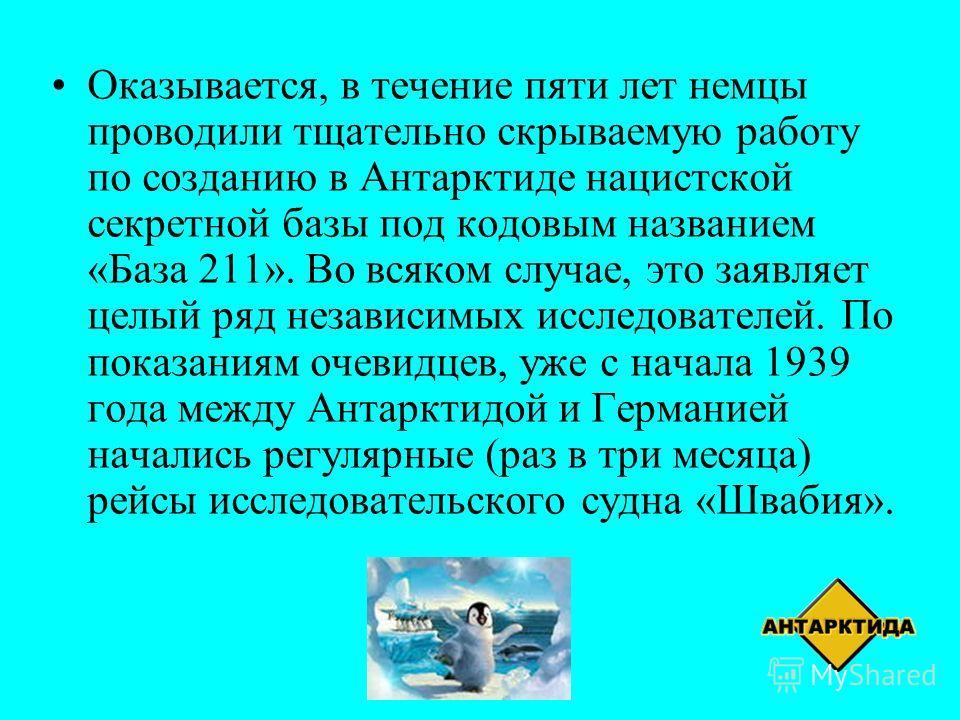 Оказывается, в течение пяти лет немцы проводили тщательно скрываемую работу по созданию в Антарктиде нацистской секретной базы под кодовым названием «База 211». Во всяком случае, это заявляет целый ряд независимых исследователей. По показаниям очевид