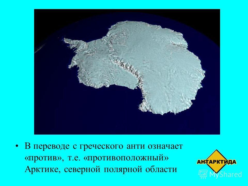 В переводе с греческого анти означает «против», т.е. «противоположный» Арктике, северной полярной области