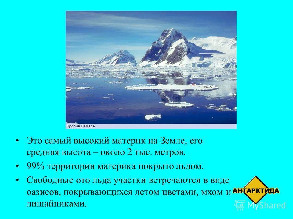 Это самый высокий материк на Земле, его средняя высота – около 2 тыс. метров. 99% территории материка покрыто льдом. Свободные ото льда участки встречаются в виде оазисов, покрывающихся летом цветами, мхом и лишайниками.