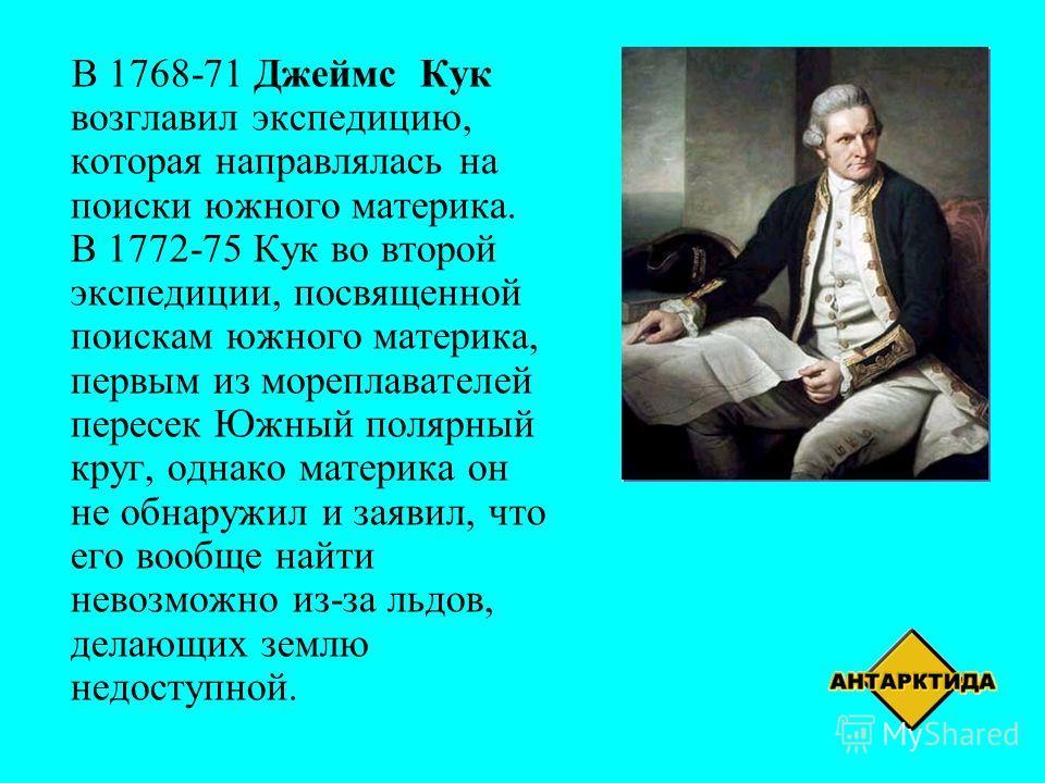 В 1768-71 Джеймс Кук возглавил экспедицию, которая направлялась на поиски южного материка. В 1772-75 Кук во второй экспедиции, посвященной поискам южного материка, первым из мореплавателей пересек Южный полярный круг, однако материка он не обнаружил