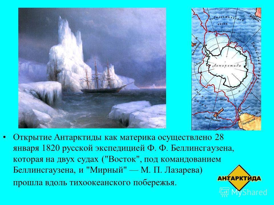 Открытие Антарктиды как материка осуществлено 28 января 1820 русской экспедицией Ф. Ф. Беллинсгаузена, которая на двух судах (Восток, под командованием Беллинсгаузена, и Мирный М. П. Лазарева) прошла вдоль тихоокеанского побережья.