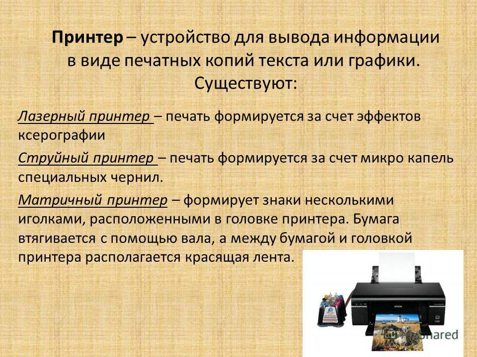 Принтер – устройство для вывода информации в виде печатных копий текста или графики. Существуют: Лазерный принтер – печать формируется за счет эффектов ксерографии Струйный принтер – печать формируется за счет микро капель специальных чернил. Матричн