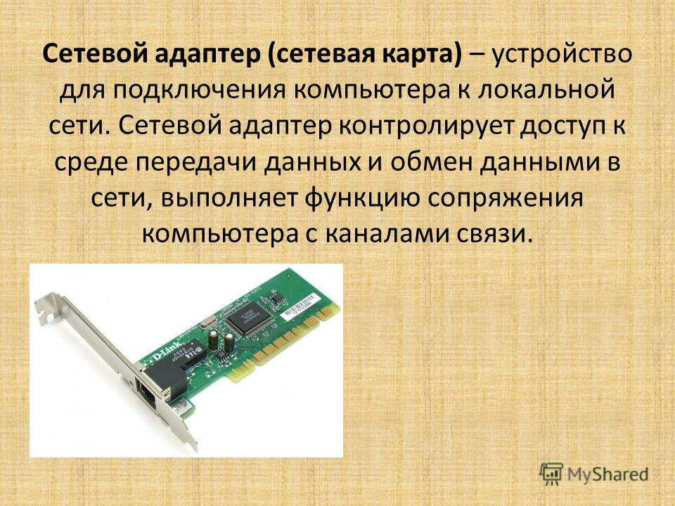 Сетевой адаптер (сетевая карта) – устройство для подключения компьютера к локальной сети. Сетевой адаптер контролирует доступ к среде передачи данных и обмен данными в сети, выполняет функцию сопряжения компьютера с каналами связи.