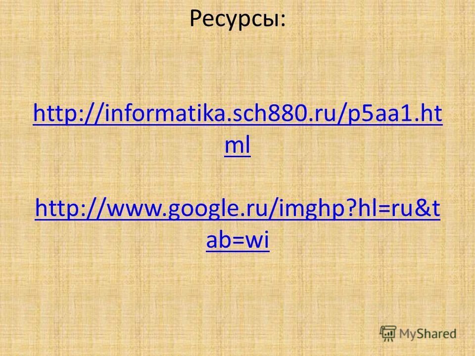 Ресурсы: http://informatika.sch880.ru/p5aa1.ht ml http://www.google.ru/imghp?hl=ru&t ab=wi http://informatika.sch880.ru/p5aa1.ht ml http://www.google.ru/imghp?hl=ru&t ab=wi