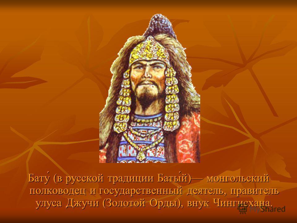 Бату́ (в русской традиции Баты́й) монгольский полководец и государственный деятель, правитель улуса Джучи (Золотой Орды), внук Чингисхана.