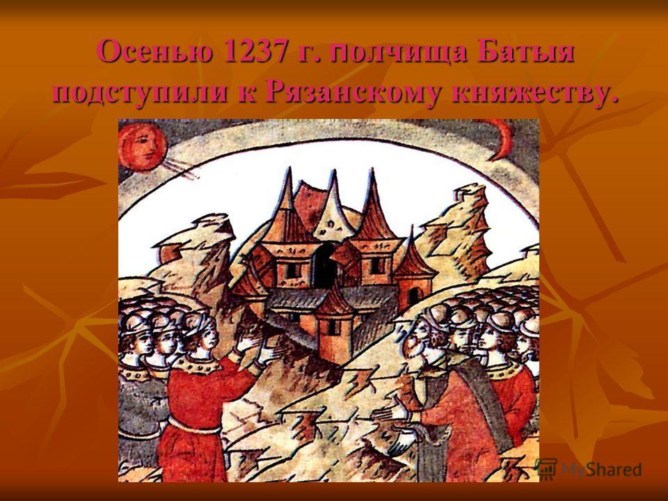 Осенью 1237 г. п олчища Батыя подступили к Рязанскому княжеству.