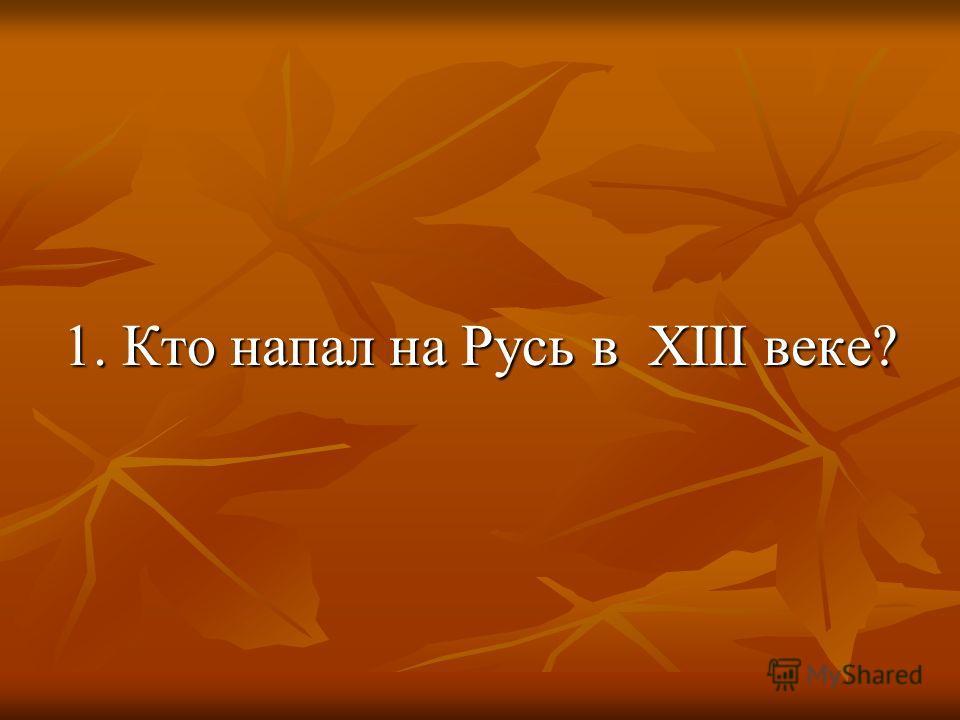 1. Кто напал на Русь в XIII веке?