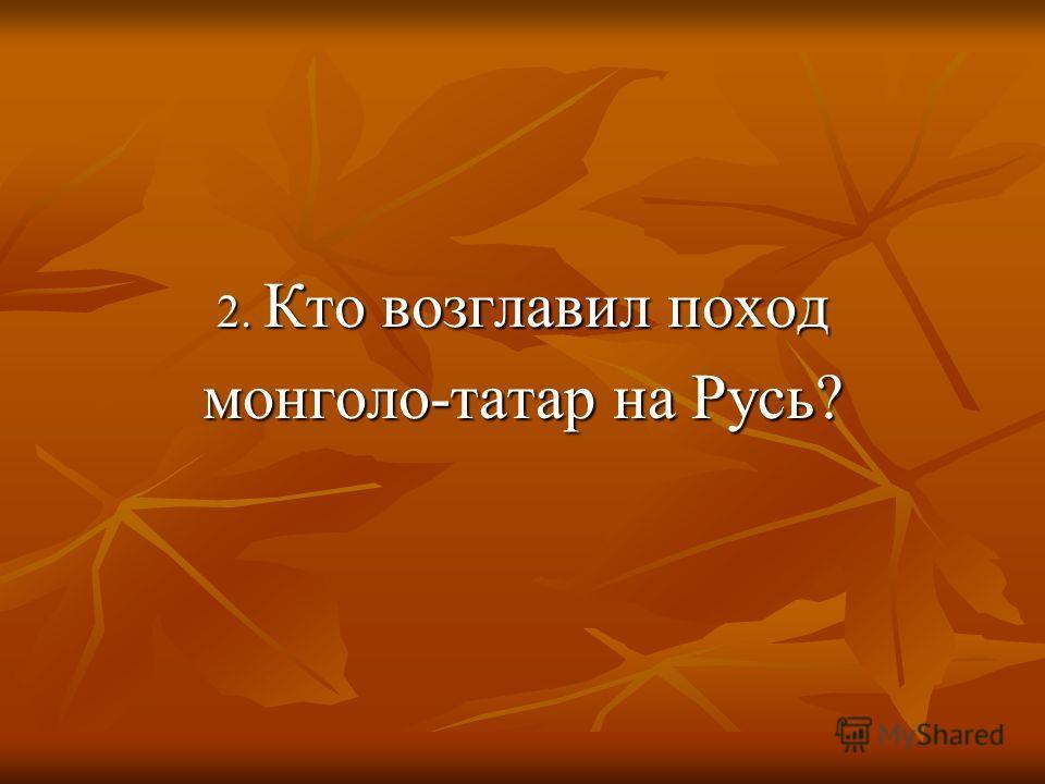 2. Кто возглавил поход монголо-татар на Русь?