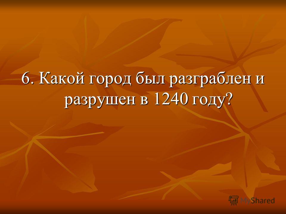 6. Какой город был разграблен и разрушен в 1240 году?