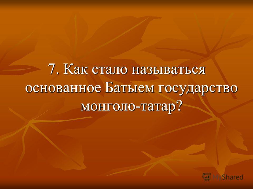 7. Как стало называться основанное Батыем государство монголо-татар?
