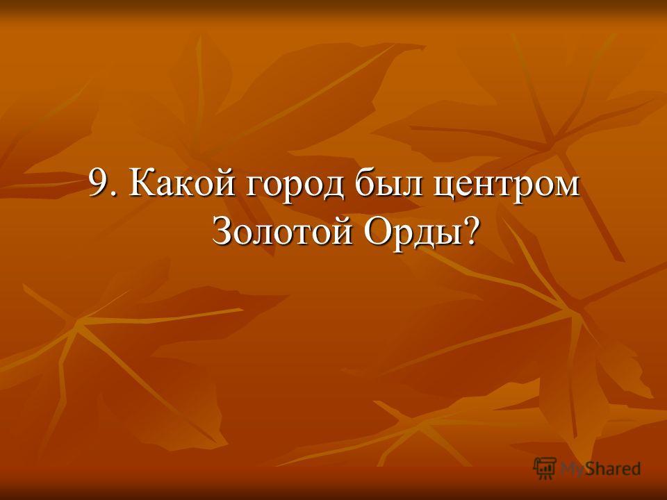 9. Какой город был центром Золотой Орды?