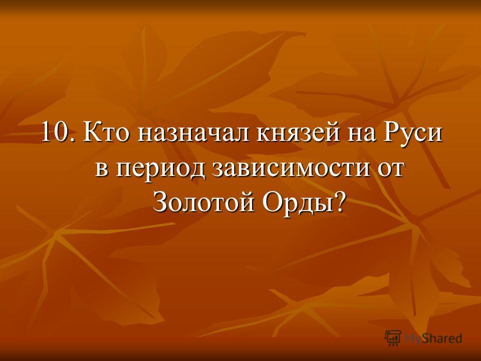 10. Кто назначал князей на Руси в период зависимости от Золотой Орды?