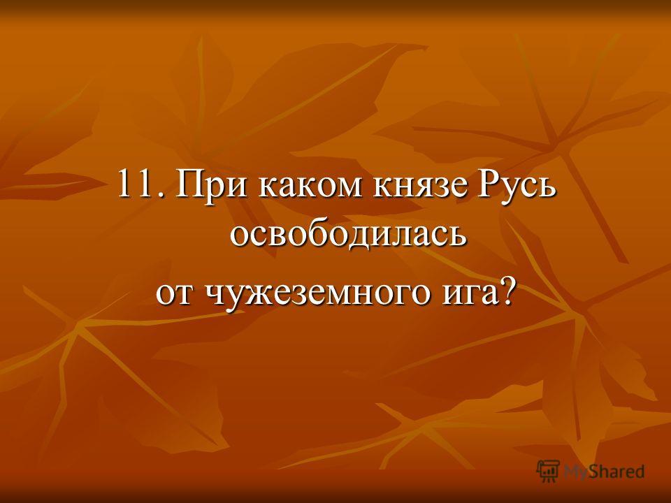 11. При каком князе Русь освободилась от чужеземного ига?