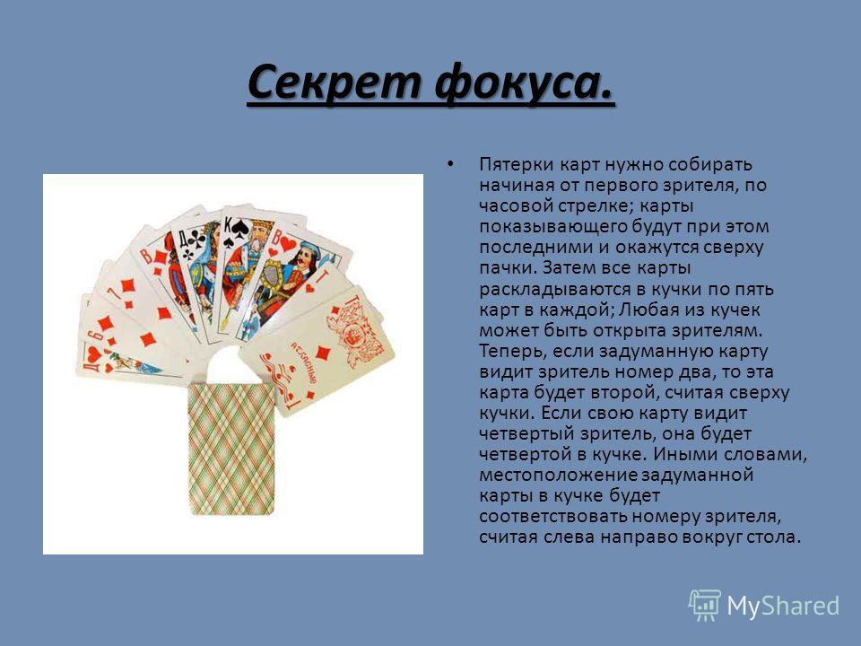 Секрет фокуса. Пятерки карт нужно собирать начиная от первого зрителя, по часовой стрелке; карты показывающего будут при этом последними и окажутся сверху пачки. Затем все карты раскладываются в кучки по пять карт в каждой; Любая из кучек может быть