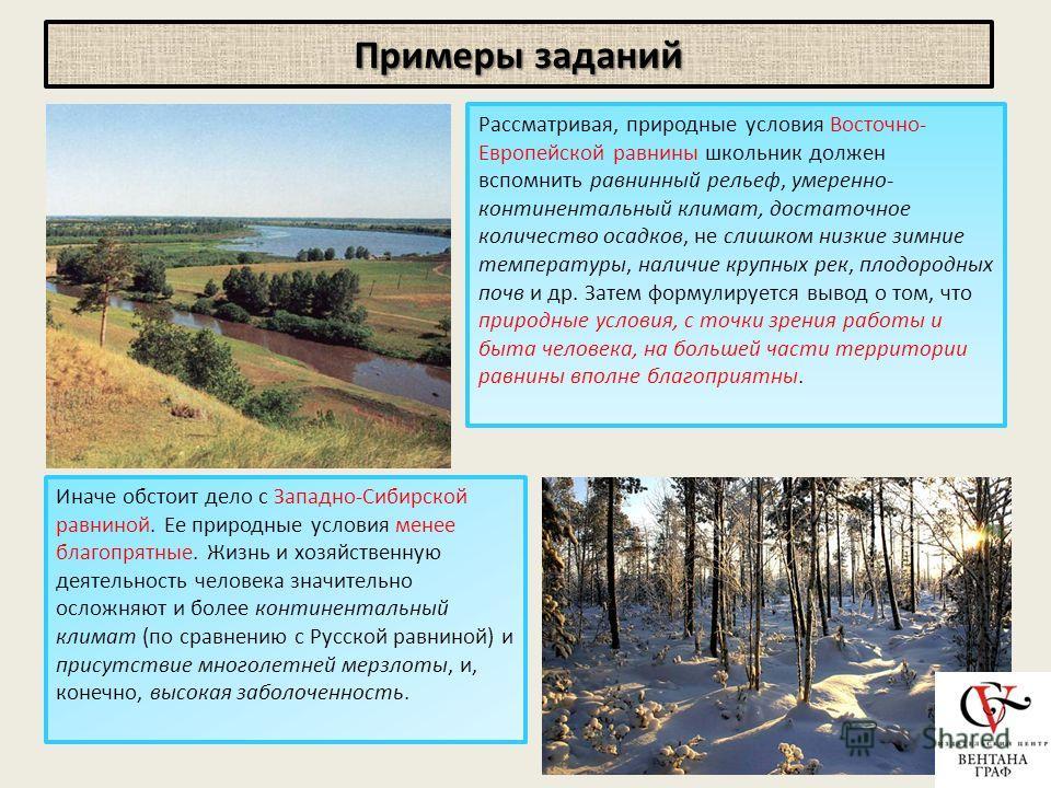 Примеры заданий Рассматривая, природные условия Восточно- Европейской равнины школьник должен вспомнить равнинный рельеф, умеренно- континентальный климат, достаточное количество осадков, не слишком низкие зимние температуры, наличие крупных рек, пло